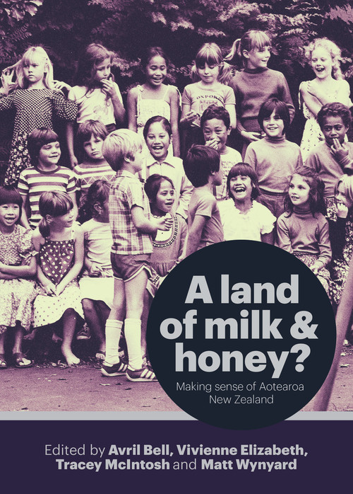 A Land of Milk and Honey? Making Sense of Aotearoa New Zealand Edited by Avril Bell, Vivienne Elizabeth, Tracey McIntosh & Matt Wynyard