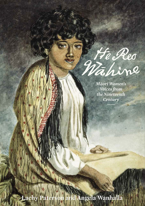 He Reo Wahine: Maori Women's Voices from the Nineteenth Century by Lachy Paterson and Angela Wanhalla