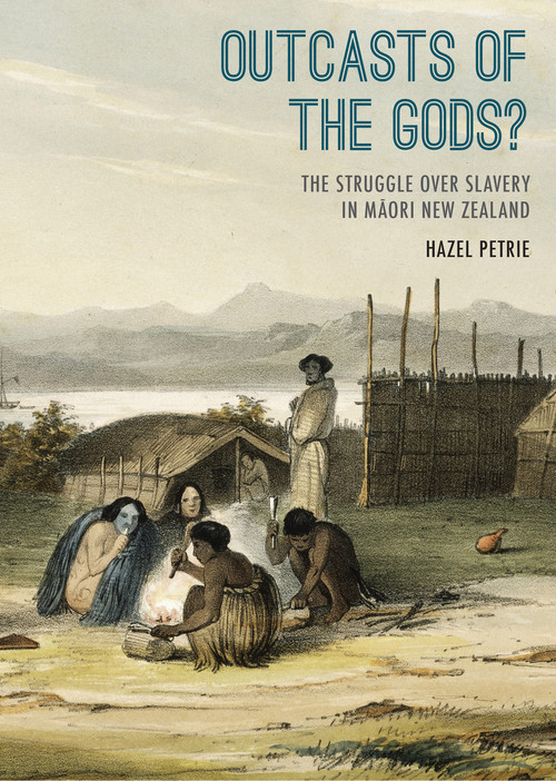 Outcasts of the Gods? The Struggle over Slavery in Maori New Zealand by Hazel Petrie