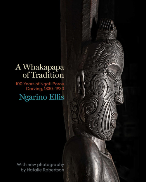A Whakapapa of Tradition: One Hundred Years of Ngati Porou Carving, 1830–1930 by Ngarino Ellis, with new photography by Natalie Robertson