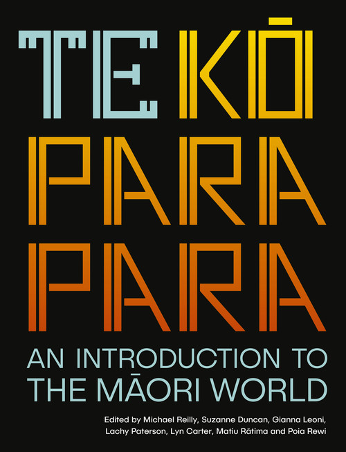 Te Koparapara: An Introduction to the Maori World Edited by Michael Reilly, Suzanne Duncan, Gianna Leoni, Lachy Paterson, Lyn Carter, Matiu Rātima and Poia Rewi