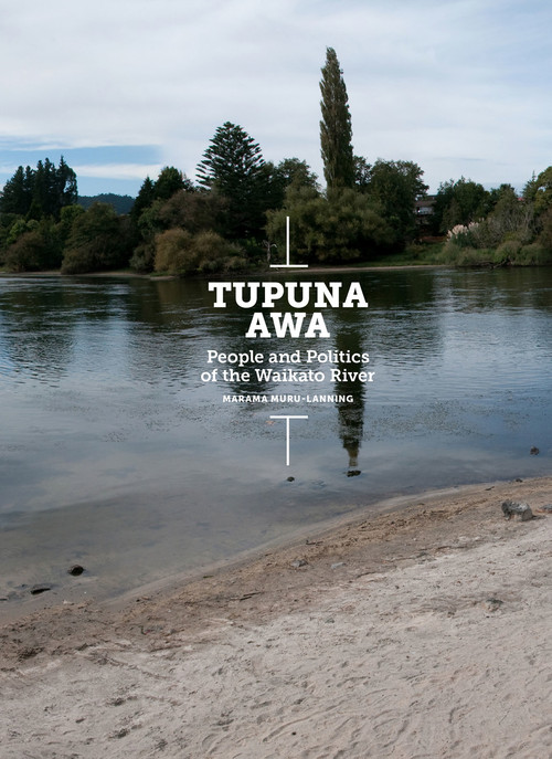 Tupuna Awa: People and Politics of the Waikato River by Marama Muru-Lanning