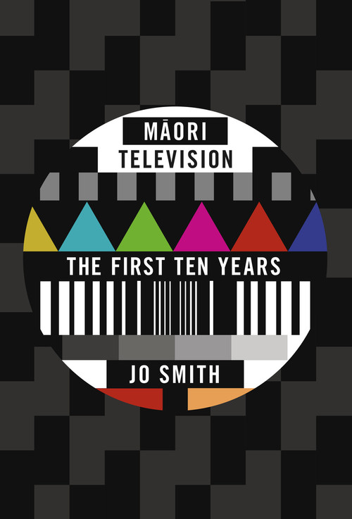 Māori Television: The First Ten Years by Jo Smith