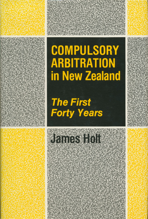 Compulsory Arbitration in New Zealand: The First Forty Years by James Holt