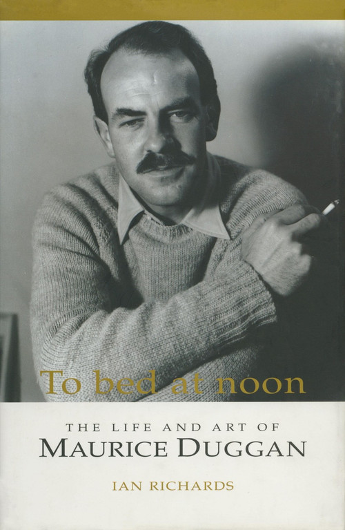 To Bed at Noon: The Life and Art of Maurice Duggan by Ian Richards