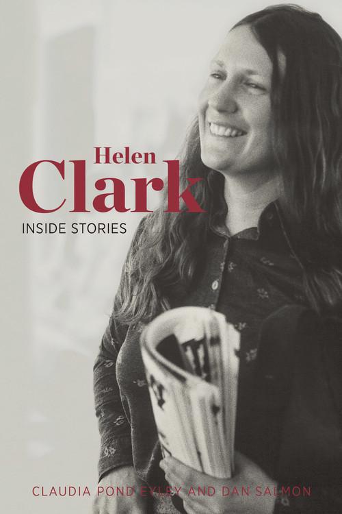 Helen Clark: Inside Stories by Claudia Pond Eyley and Dan Salmon