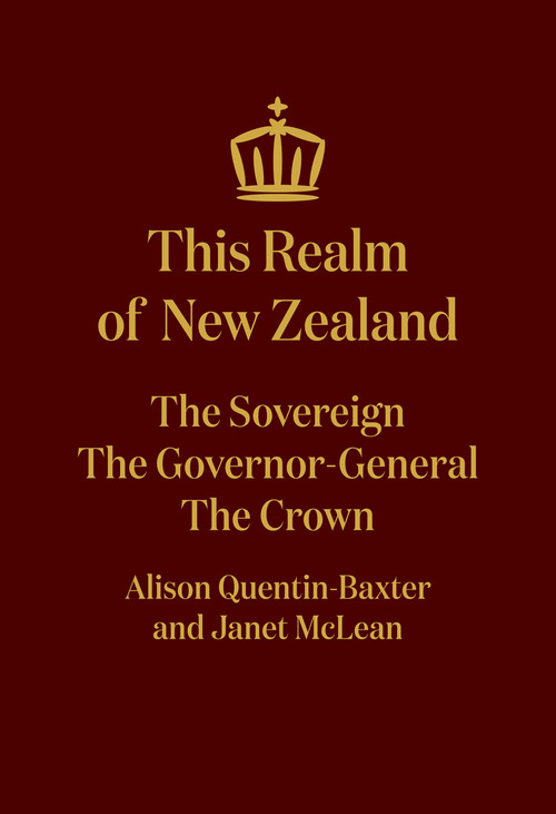 This Realm of New Zealand: The Sovereign, the Governor-General, the Crown by Alison Quentin-Baxter and Janet McLean