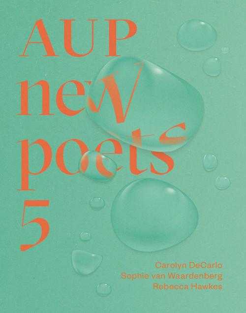 AUP New Poets 5 by Carolyn DeCarlo, Sophie van Waardenberg and Rebecca Hawkes.