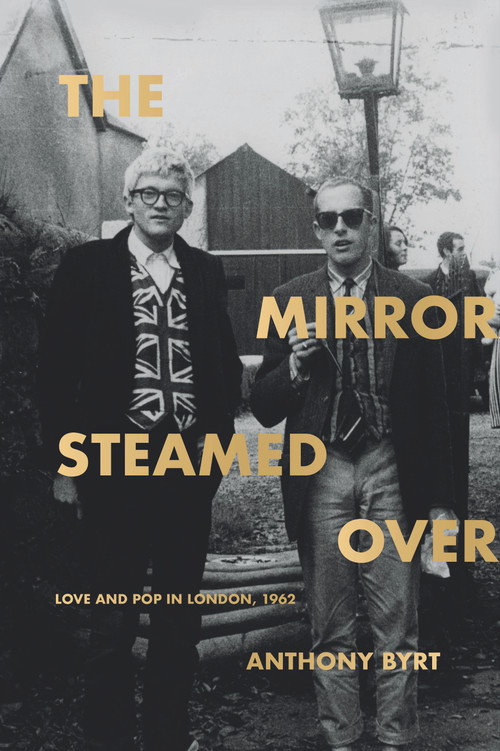 The Mirror Steamed Over: Love and Pop in London, 1962 by Anthony Byrt