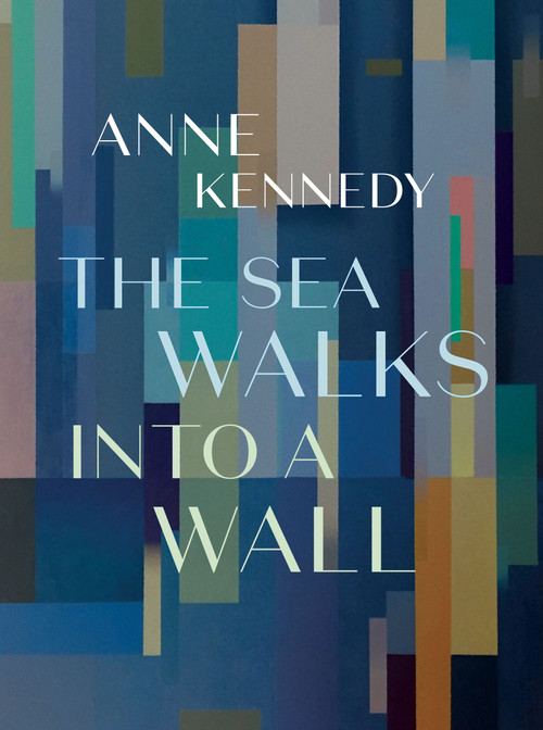 The Sea Walks Into A Wall, by Anne Kennedy