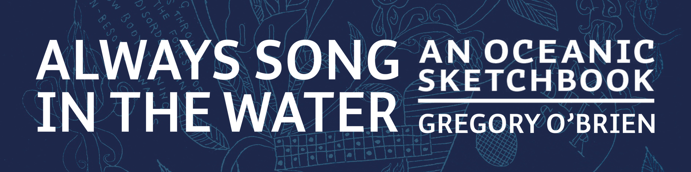 Always song in the water – An oceanic sketchbook Gregory O'brien