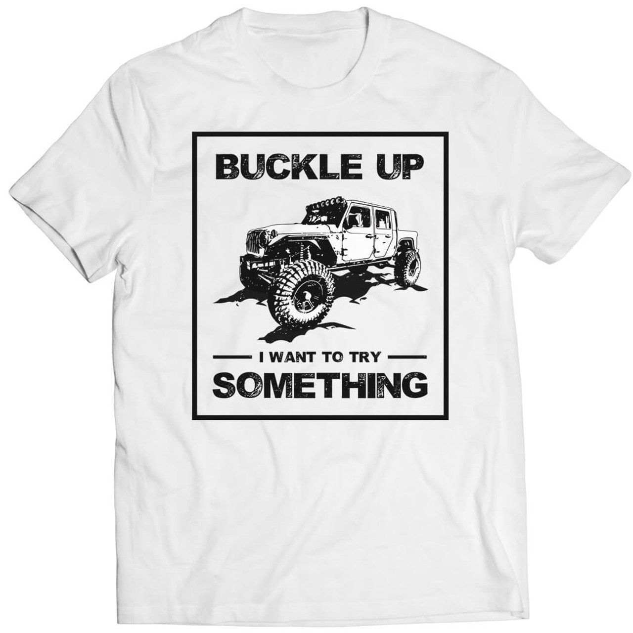Buckle Up I Want To Try Something - Tshirt