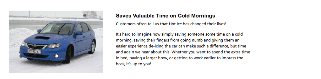 Saves Valuable Time on Cold Mornings Customers often tell us that Hot Ice has changed their lives!  It's hard to imagine how simply saving someone some time on a cold morning, saving their fingers from going numb and giving them an easier experience de-icing the car can make such a difference, but time and again we hear about this. Whether you want to spend the extra time in bed, having a larger brew, or getting to work earlier to impress the boss, it's up to you!