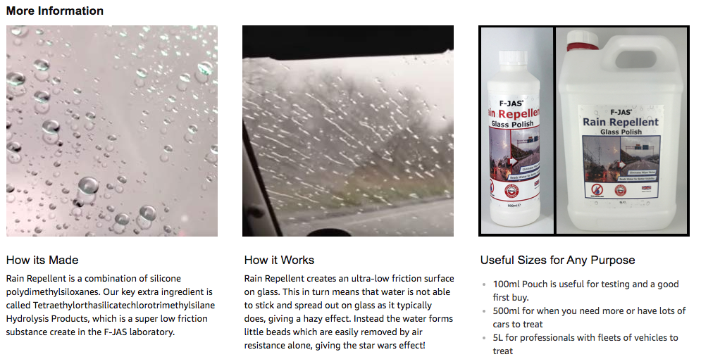 How its Made Rain Repellent is a combination of silicone polydimethylsiloxanes. Our key extra ingredient is called Tetraethylorthasilicatechlorotrimethylsilane Hydrolysis Products, which is a super low friction substance create in the F-JAS laboratory.  How it Works Rain Repellent creates an ultra-low friction surface on glass. This in turn means that water is not able to stick and spread out on glass as it typically does, giving a hazy effect. Instead the water forms little beads which are easily removed by air resistance alone, giving the star wars effect!
