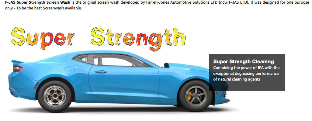 F-JAS Super Strength Screen Wash is the original screen wash developed by Farrell-Jones Automotive Solutions LTD (now F-JAS LTD).  It was designed for one purpose only - To be the best Screenwash available.