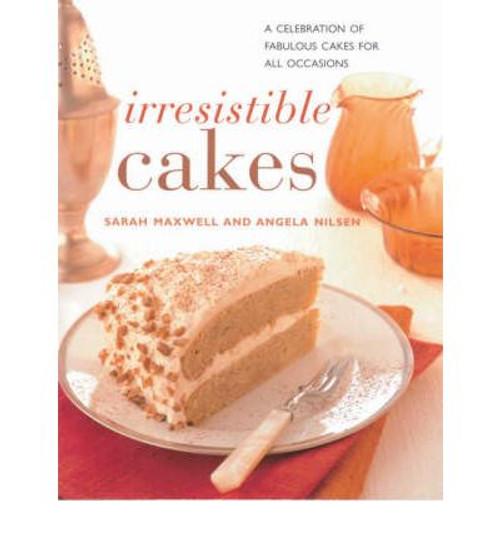 Irresistible Cakes Book by Sarah Maxwell and Angela Nilsen