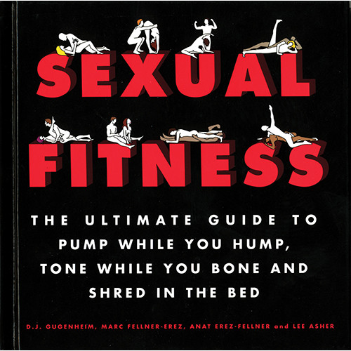 Sexual Fitness: The Ultimate Guide to Pump While You Hump, Tone While You Bone and Shred in the Bed by D. J. Gugenheim
