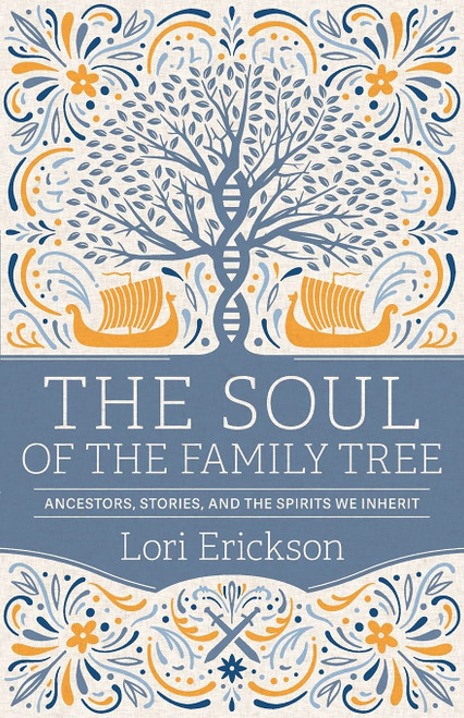 The Soul of the Family Tree: Ancestors, Stories, & The Spirits We Inherit by Lori Erickson