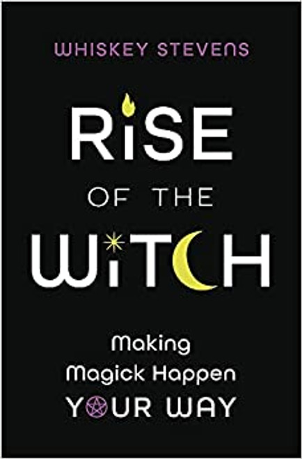 Rise of the Witch: Making Magick Happen Your Way by Whiskey Stevens