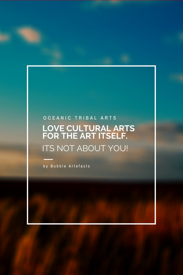 Oceanic Tribal Art - Love Cultural Arts for the Art itself.  It's not about you.