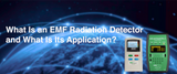 What Is an EMF Radiation Detector and What Is Its Application?
