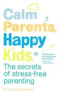 Calm Parents, Happy Kids by Dr Laura Markham