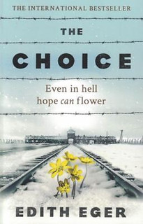 The Choice - Even In Hell Hope Can Flower by Edith Eger