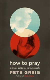 How To Pray - A Simple Guide for Normal People by Pete Greig