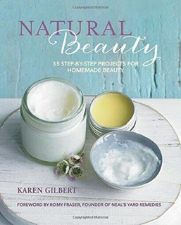 Natural Beauty - 35 Step-By-Step Projects for Homemade Beauty by Karen Gilbert