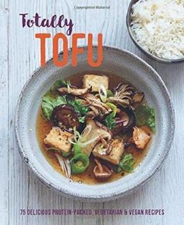 Totally Tofu 75 Delicious Protein-Packed, Vegetarian & Vegan Recipes (Hardback)