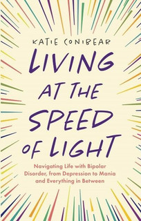Living At The Sped of Light: Navigating Life with Bipolar Disorder by Katie Conibear