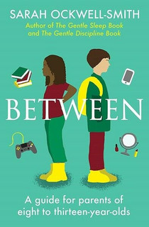 Between: A Guide for Parents of 8 to 13-Year-Olds by Sarah Ockwell-Smith