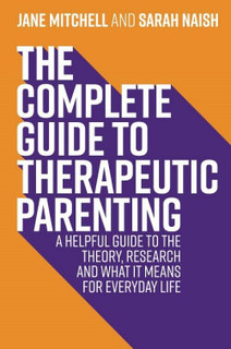 The Complete Guide to Therapeutic Parenting by Jane Mitchell & Sarah Naish NEW