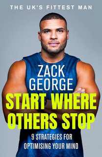 Start Where Others Stop - 9 Strategies for Optimising Your Mind Zack George (NEW
