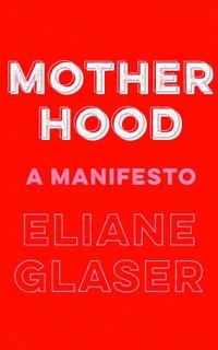 Motherhood: A Manifesto by Elaine Glaser (NEW Hardback)