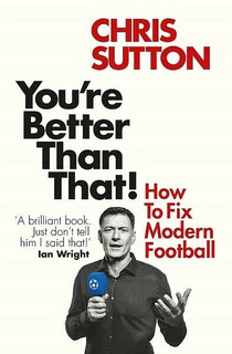 You're Better Than That! - How to Fix Modern Football by Chris Sutton (NEW)