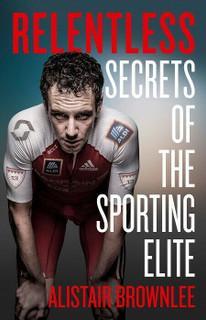Relentless - Secrets of The Sporting Elite by Alistair Brownlee (NEW Hardback)