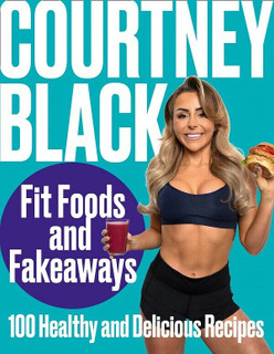 Fit Foods and Fakeaways - 100 Healthy & Delicious Recipes by Courtney Black NEW
