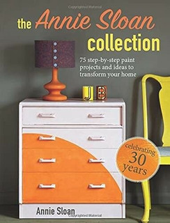 The Annie Sloan Collection - 75 Step-By-Step Paint Projects & Ideas Annie Sloan