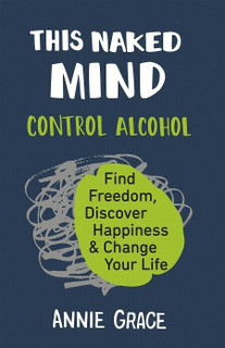 This Naked Mind - Control Alcohol by Annie Grace (NEW)