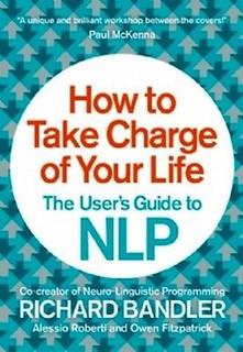 How To Take Charge Of Your Life: The Users Guide to NLP By Richard Bandler