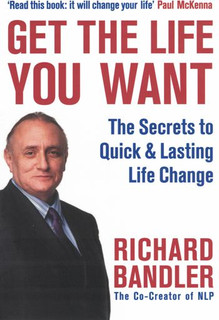 Get The Life You Want by Richard Bandler