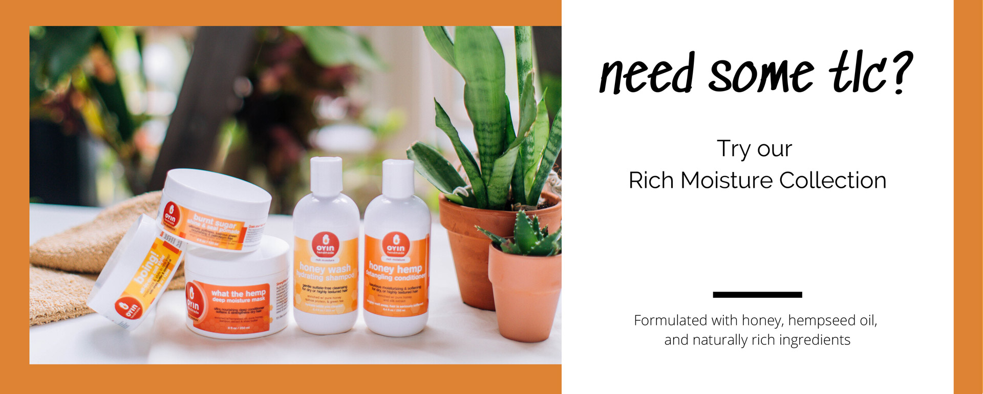 image description: 5 hair products in Oyin Rich Moisture collection, grouped on a table with houseplants. text reads: 'need some TLC? try our rich moisture collection. formulated with honey, hempseed oil, and naturally rich ingredients'need some TLC?