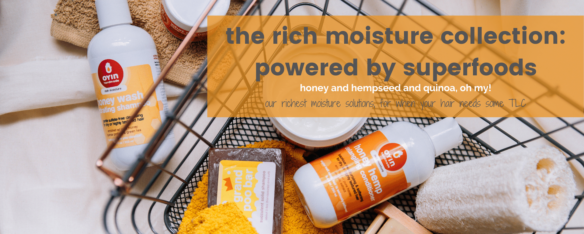 the rich moisture collection: powered by superfoods. honey and hempseed and quinoa. oh my! our richest moisture collection