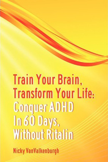 Train Your Brain, Transform Your Life: Conquer Attention Deficit Hyperactivity Disorder in 60 Days, Without Ritalin