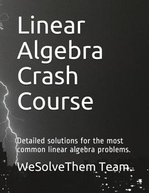 Linear Algebra Crash Course: Detailed Solutions for the Most Common Linear Algebra Problems.