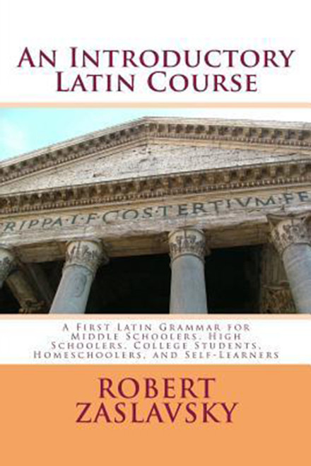 An Introductory Latin Course: A First Latin Grammar for Middle Schoolers, High Schoolers, College Students, Homeschoolers, and Self-Learners
