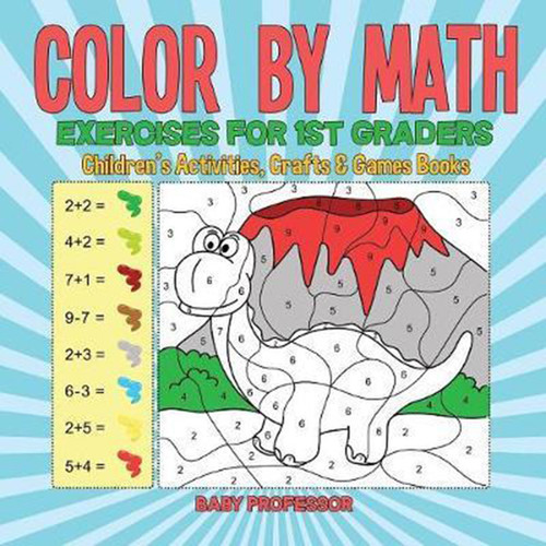 Color by Math Exercises for 1st Graders Children's Activities, Crafts & Games Books
