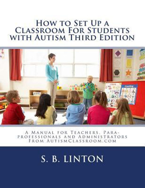 How to Set Up a Classroom For Students with Autism Third Edition: A Manual for Teachers, Para-professionals and Administrators