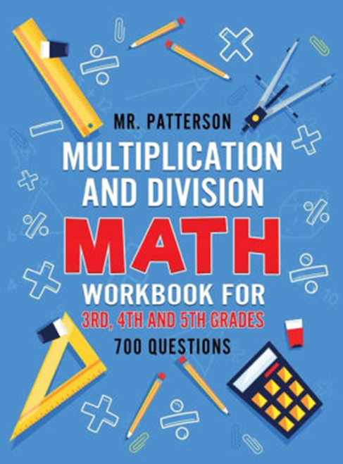 Multiplication and Division Math Workbook for 3rd, 4th and 5th Grades: 700+ Practice Questions - Quickly Learn to Multiply and Divide